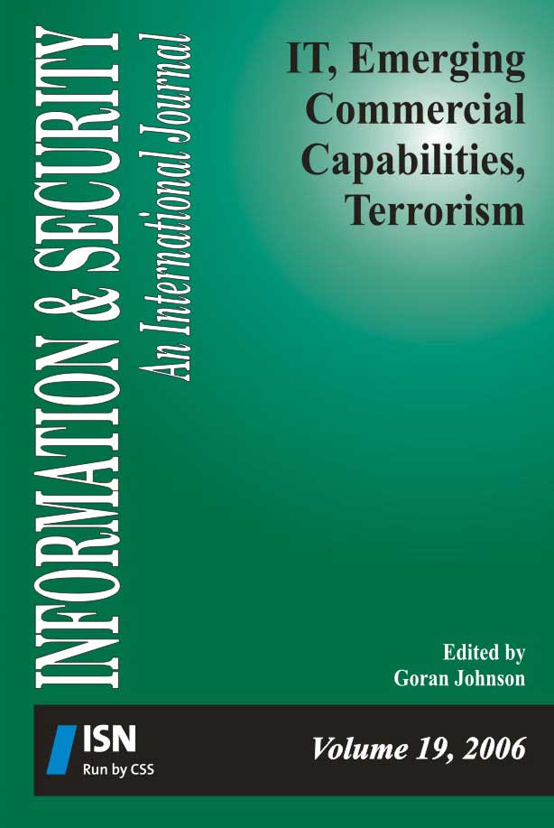 I&S 19: IT, Emerging Commercial Capabilities, Terrorism  Edited by Goran Johnson  This volume presents several aspects of the linkage between terrorism and advanced information technologies, focusing on the opportunities of new commercial capabilities, and also analyzes the response to terrorism by NATO and armed forces, emphasizing roles of special operations forces. The specific issues examined are terrorist usage of the internet, emergency and disaster response systems, novel research results in iris-based recognition for identification and secure authentication, terrorism at sea and the related issue of maritime piracy. Information & Security, Volume 19, 2006
